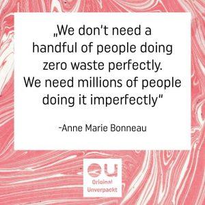 """""""Wir brauchen nicht eine Handvoll Leute, die """"Zero waste"""" perfekt umsetzen. Wir brauchen Millionen von Menschen, die es umperfekt machen!"""" - Anne Marie Bonneau"""